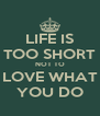 LIFE IS TOO SHORT NOT TO LOVE WHAT YOU DO - Personalised Poster A4 size