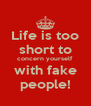 Life is too short to concern yourself with fake people! - Personalised Poster A4 size