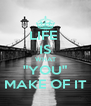 "LIFE  IS WHAT ""YOU"" MAKE OF IT - Personalised Poster A4 size"
