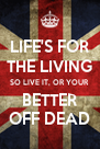 LIFE'S FOR THE LIVING SO LIVE IT, OR YOUR BETTER OFF DEAD - Personalised Poster A4 size
