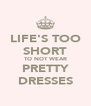 LIFE'S TOO SHORT TO NOT WEAR PRETTY DRESSES - Personalised Poster A4 size