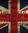 LIFE SHOULD   ONLY BE LIVED IT SHOULD BE CELEBRATED HAPPY BIRTHDAY - Personalised Poster A4 size
