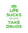 LIFE SUCKS SO LET'S TAKE DRUGS - Personalised Poster A4 size