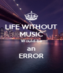 LIFE WITHOUT MUSIC Would be an ERROR - Personalised Poster A4 size