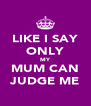 LIKE I SAY ONLY MY MUM CAN JUDGE ME - Personalised Poster A4 size