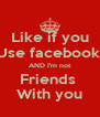 Like if you Use facebook  AND I'm not Friends  With you - Personalised Poster A4 size