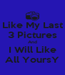 Like My Last 3 Pictures And I Will Like All YoursY - Personalised Poster A4 size