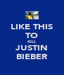 LIKE THIS TO KILL JUSTIN BIEBER - Personalised Poster A4 size