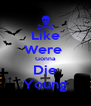 Like Were  Gonna Die Young - Personalised Poster A4 size