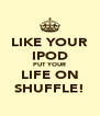 LIKE YOUR IPOD PUT YOUR LIFE ON SHUFFLE! - Personalised Poster A4 size