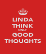 LINDA THINK ONLY GOOD THOUGHTS - Personalised Poster A4 size