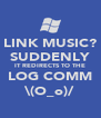 LINK MUSIC? SUDDENLY IT REDIRECTS TO THE LOG COMM \(O_o)/ - Personalised Poster A4 size