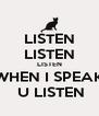 LISTEN LISTEN LISTEN WHEN I SPEAK  U LISTEN - Personalised Poster A4 size