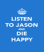 LISTEN TO JASON AND DIE HAPPY - Personalised Poster A4 size