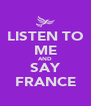 LISTEN TO ME AND SAY FRANCE - Personalised Poster A4 size