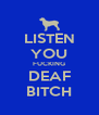 LISTEN YOU FUCKING DEAF BITCH - Personalised Poster A4 size