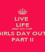 LIVE  LIFE AND GO FOR  GIRLS DAY OUT  PART II - Personalised Poster A4 size
