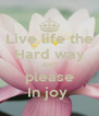 Live life the Hard way AND please In joy  - Personalised Poster A4 size