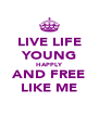 LIVE LIFE YOUNG HAPPLY AND FREE LIKE ME - Personalised Poster A4 size