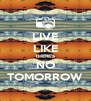 LIVE LIKE THERE'S NO TOMORROW - Personalised Poster A4 size