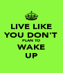 LIVE LIKE YOU DON'T PLAN TO WAKE UP - Personalised Poster A4 size