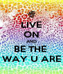 LIVE ON AND BE THE  WAY U ARE - Personalised Poster A4 size