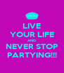 LIVE YOUR LIFE AND NEVER STOP PARTYING!!! - Personalised Poster A4 size