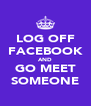 LOG OFF FACEBOOK AND GO MEET SOMEONE - Personalised Poster A4 size