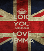 LOIC YOU SHOULD LOVE JEMMA - Personalised Poster A4 size