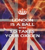 LONDON IS A BALL IN FIRE SO TAKES YOUR OXIGEN - Personalised Poster A4 size