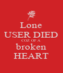 Lone USER DIED COZ OF A broken HEART - Personalised Poster A4 size