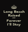 Long Beach Raised and Forever I'll Stay - Personalised Poster A4 size