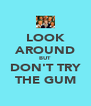 LOOK AROUND BUT DON'T TRY THE GUM - Personalised Poster A4 size