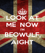 LOOK AT ME  NOW I'M BEOWULF, AIGHT - Personalised Poster A4 size