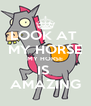 LOOK AT  MY HORSE MY HORSE IS  AMAZING - Personalised Poster A4 size