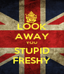 LOOK AWAY YOU STUPID FRESHY - Personalised Poster A4 size