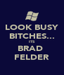 LOOK BUSY BITCHES... ITS BRAD  FELDER - Personalised Poster A4 size