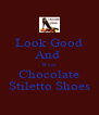 Look Good And  Wear Chocolate Stiletto Shoes - Personalised Poster A4 size