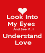 Look Into My Eyes    And See If , I Understand  Love - Personalised Poster A4 size
