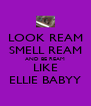 LOOK REAM SMELL REAM AND BE REAM LIKE ELLIE BABYY - Personalised Poster A4 size