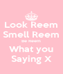Look Reem Smell Reem Be Reem What you Saying X - Personalised Poster A4 size