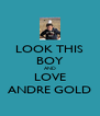 LOOK THIS BOY AND LOVE ANDRE GOLD - Personalised Poster A4 size