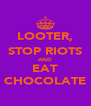 LOOTER, STOP RIOTS AND EAT CHOCOLATE - Personalised Poster A4 size