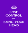 LOSE CONTROL AND BANG YOUR HEAD - Personalised Poster A4 size