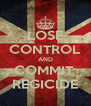 LOSE CONTROL AND COMMIT  REGICIDE - Personalised Poster A4 size