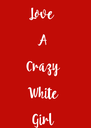 Love   A  Crazy  White  Girl - Personalised Poster A4 size
