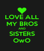 LOVE ALL MY BROS AND SISTERS OwO - Personalised Poster A4 size