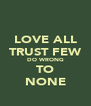 LOVE ALL TRUST FEW DO WRONG TO NONE - Personalised Poster A4 size
