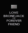 LOVE BRONEJACK AND FOREVER FRIEND - Personalised Poster A4 size
