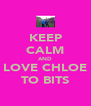 KEEP CALM AND LOVE CHLOE TO BITS - Personalised Poster A4 size